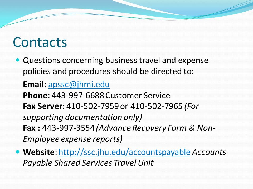 Contacts Questions concerning business travel and expense policies and procedures should be directed to: Email: apssc@jhmi.edu Phone: 443-997-6688 Cus