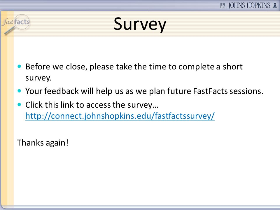 Survey Before we close, please take the time to complete a short survey. Your feedback will help us as we plan future FastFacts sessions. Click this l
