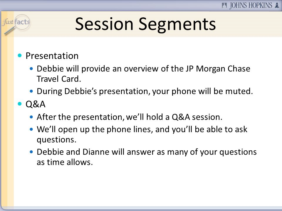 Session Segments Presentation Debbie will provide an overview of the JP Morgan Chase Travel Card. During Debbies presentation, your phone will be mute