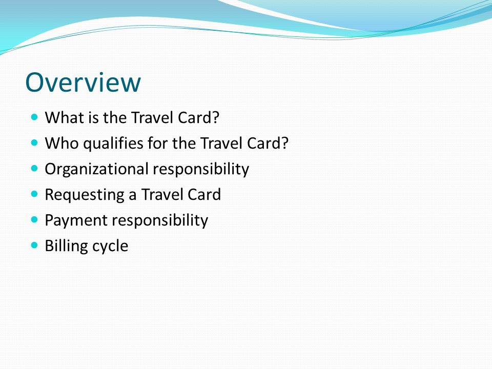Overview What is the Travel Card? Who qualifies for the Travel Card? Organizational responsibility Requesting a Travel Card Payment responsibility Bil
