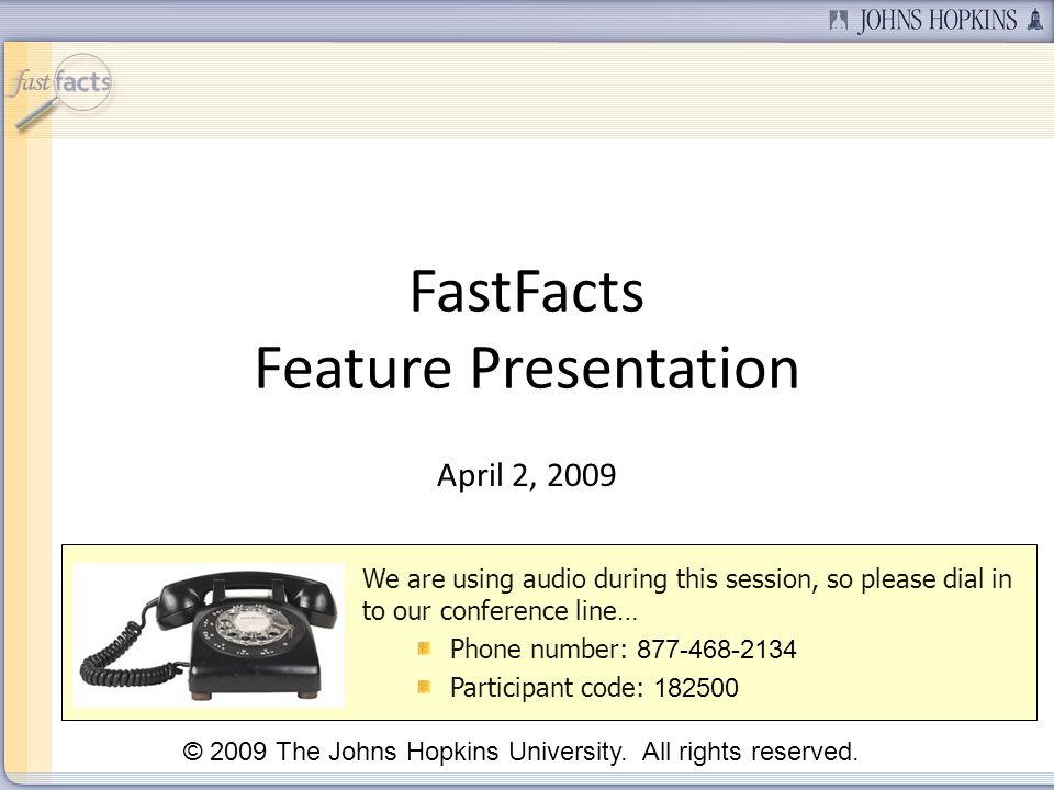 FastFacts Feature Presentation April 2, 2009 We are using audio during this session, so please dial in to our conference line… Phone number: 877-468-2134 Participant code: 182500 © 2009 The Johns Hopkins University.
