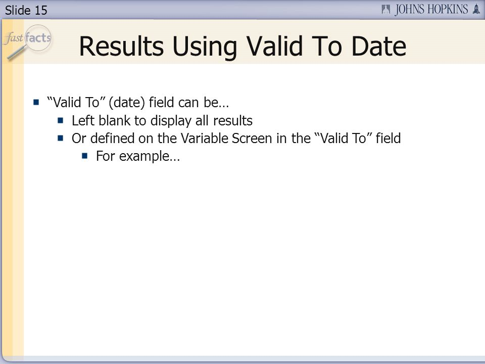 Slide 15 Results Using Valid To Date Valid To (date) field can be… Left blank to display all results Or defined on the Variable Screen in the Valid To field For example…