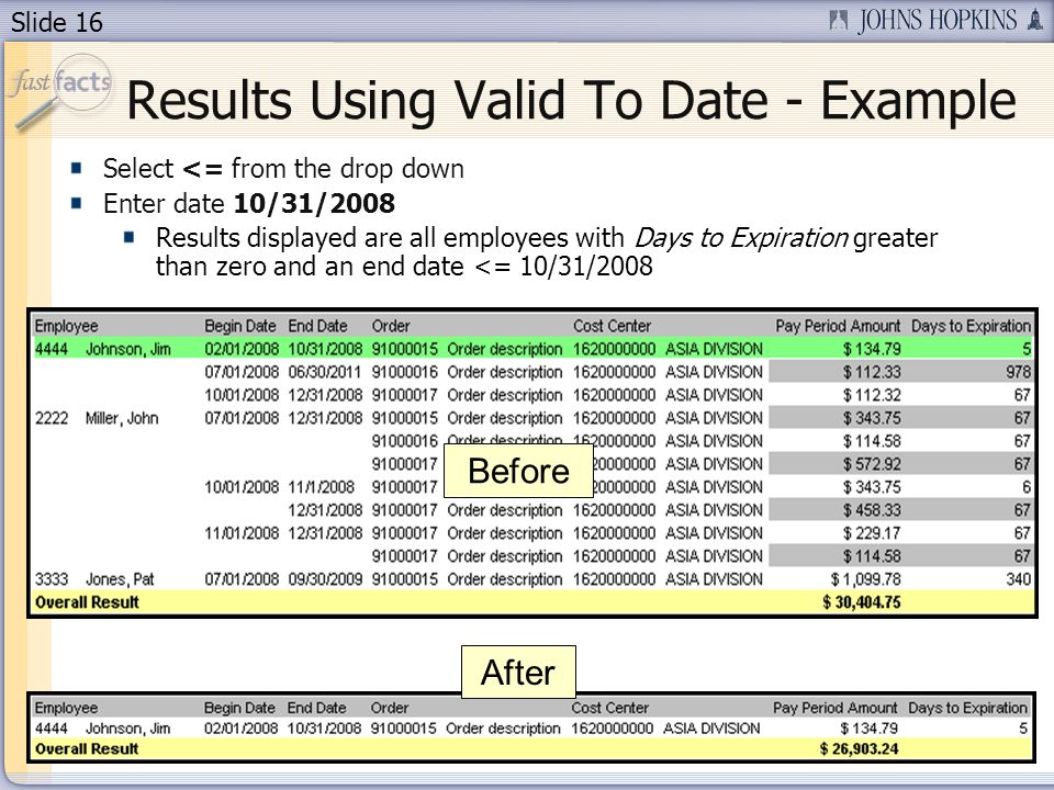 Slide 16 Results Using Valid To Date - Example Select <= from the drop down Enter date 10/31/2008 Results displayed are all employees with Days to Expiration greater than zero and an end date <= 10/31/2008 Before After