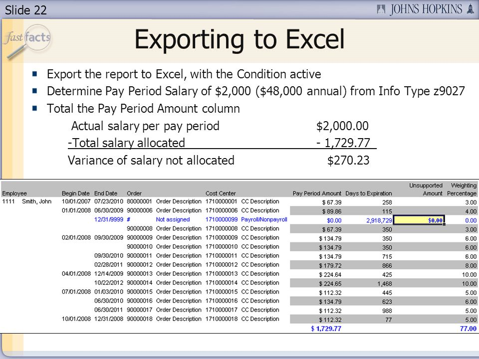 Slide 22 Exporting to Excel Export the report to Excel, with the Condition active Determine Pay Period Salary of $2,000 ($48,000 annual) from Info Type z9027 Total the Pay Period Amount column Actual salary per pay period $2,000.00 -Total salary allocated- 1,729.77_ Variance of salary not allocated $270.23