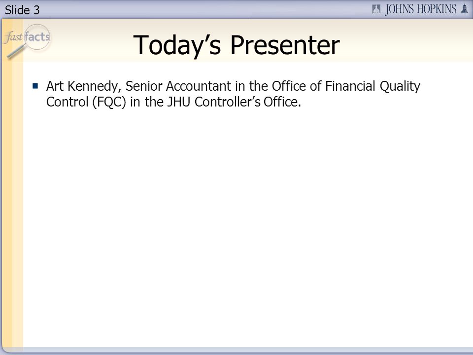 Slide 3 Todays Presenter Art Kennedy, Senior Accountant in the Office of Financial Quality Control (FQC) in the JHU Controllers Office.
