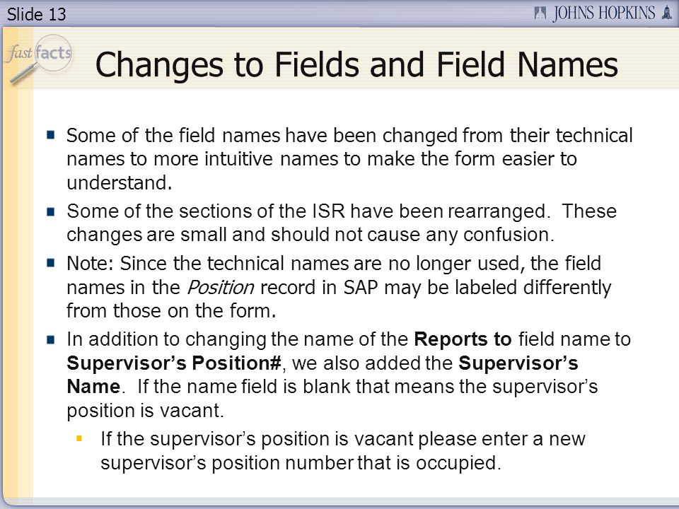 Slide 13 Changes to Fields and Field Names Some of the field names have been changed from their technical names to more intuitive names to make the fo