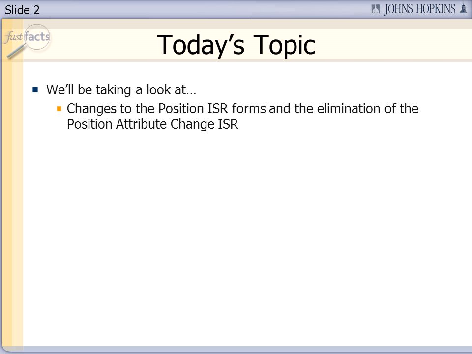 Slide 2 Todays Topic Well be taking a look at… Changes to the Position ISR forms and the elimination of the Position Attribute Change ISR