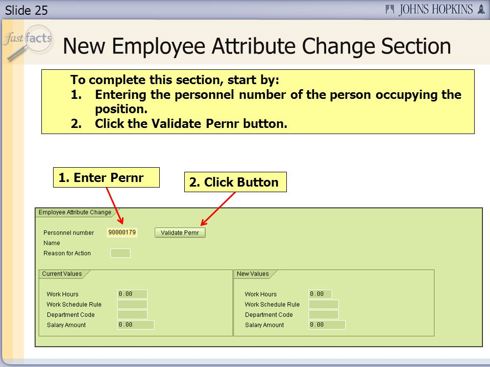 Slide 25 1. Enter Pernr 2. Click Button To complete this section, start by: 1.Entering the personnel number of the person occupying the position. 2.Cl