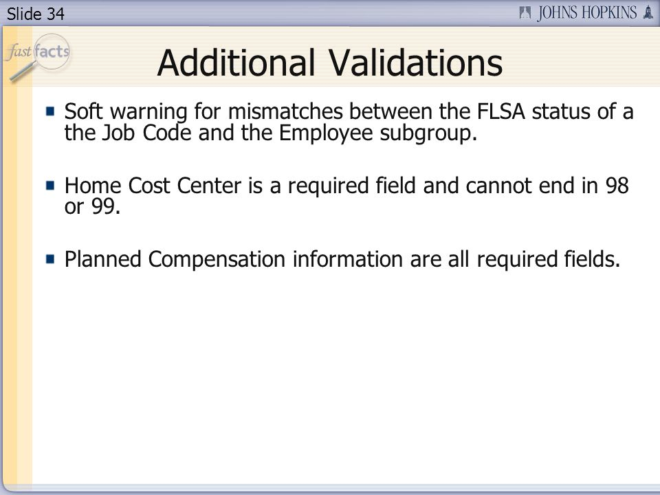 Slide 34 Additional Validations Soft warning for mismatches between the FLSA status of a the Job Code and the Employee subgroup. Home Cost Center is a