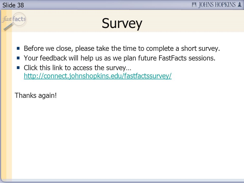 Slide 38 Survey Before we close, please take the time to complete a short survey. Your feedback will help us as we plan future FastFacts sessions. Cli