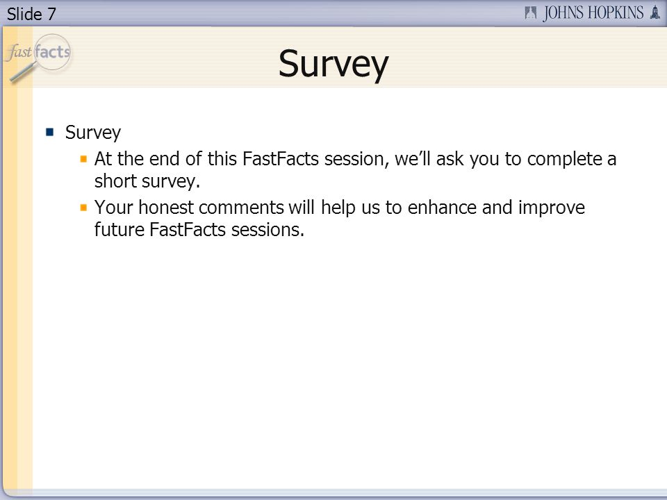 Slide 7 Survey At the end of this FastFacts session, well ask you to complete a short survey. Your honest comments will help us to enhance and improve