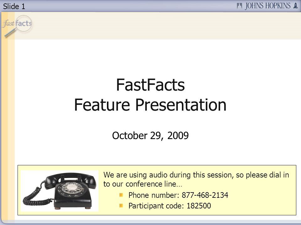 Slide 1 FastFacts Feature Presentation October 29, 2009 We are using audio during this session, so please dial in to our conference line… Phone number: Participant code: