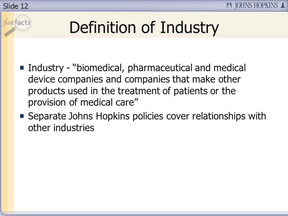 Slide 12 Definition of Industry Industry - biomedical, pharmaceutical and medical device companies and companies that make other products used in the treatment of patients or the provision of medical care Separate Johns Hopkins policies cover relationships with other industries