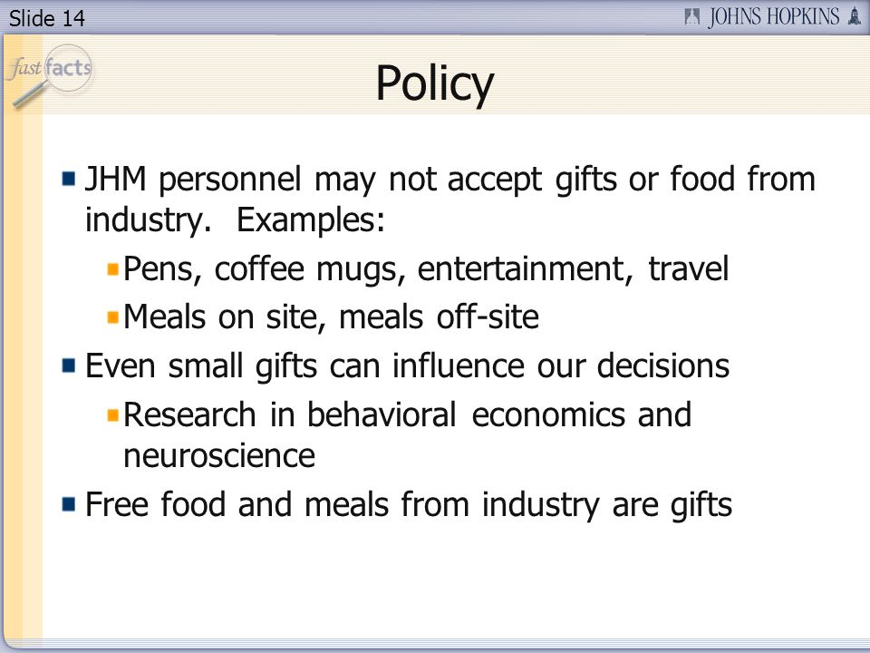 Slide 14 Policy JHM personnel may not accept gifts or food from industry. Examples: Pens, coffee mugs, entertainment, travel Meals on site, meals off-