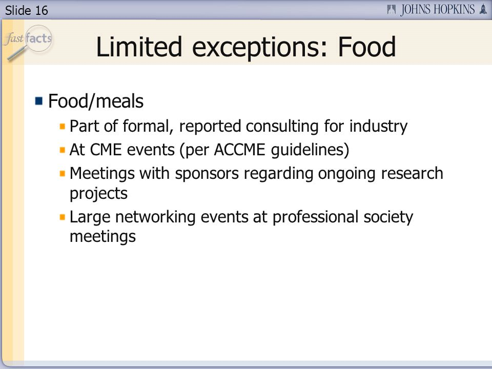 Slide 16 Limited exceptions: Food Food/meals Part of formal, reported consulting for industry At CME events (per ACCME guidelines) Meetings with sponsors regarding ongoing research projects Large networking events at professional society meetings