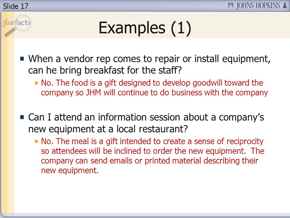 Slide 17 Examples (1) When a vendor rep comes to repair or install equipment, can he bring breakfast for the staff? No. The food is a gift designed to