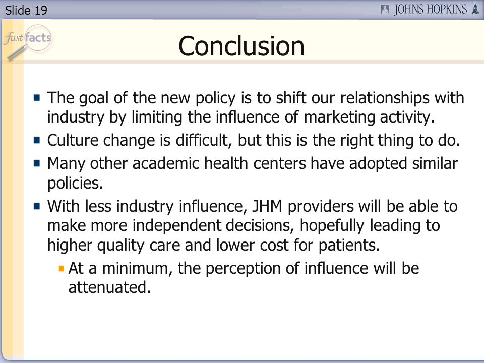Slide 19 Conclusion The goal of the new policy is to shift our relationships with industry by limiting the influence of marketing activity.