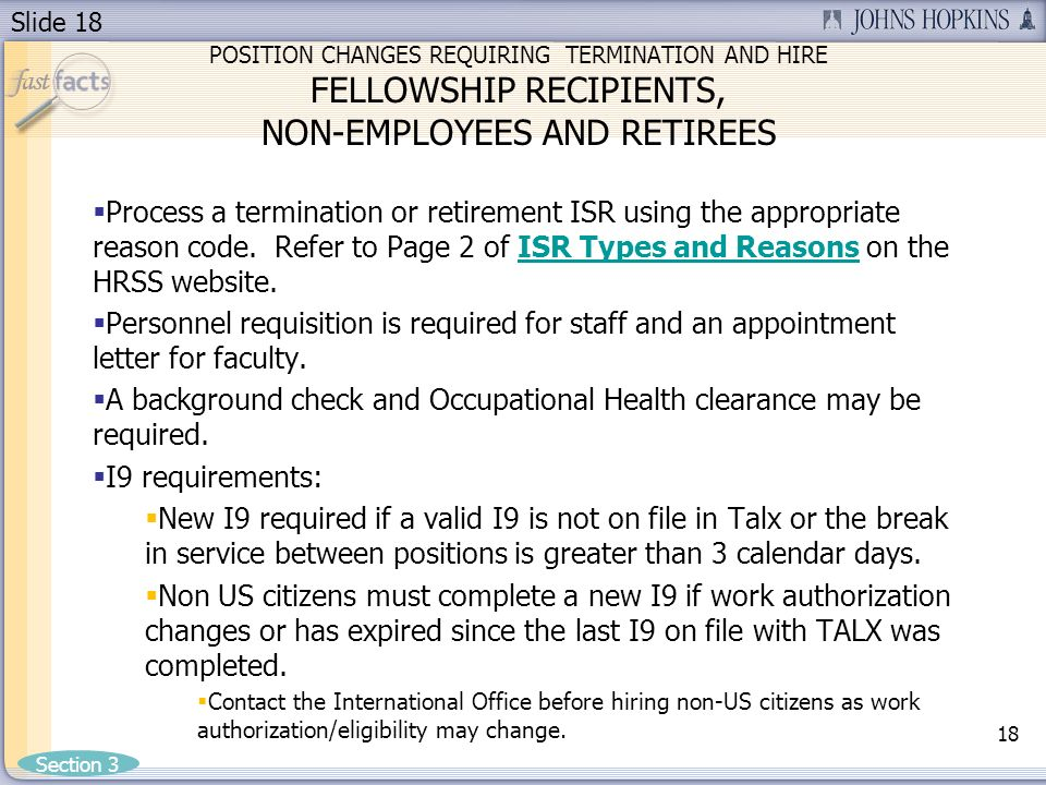Slide 18 POSITION CHANGES REQUIRING TERMINATION AND HIRE FELLOWSHIP RECIPIENTS, NON-EMPLOYEES AND RETIREES Process a termination or retirement ISR using the appropriate reason code.
