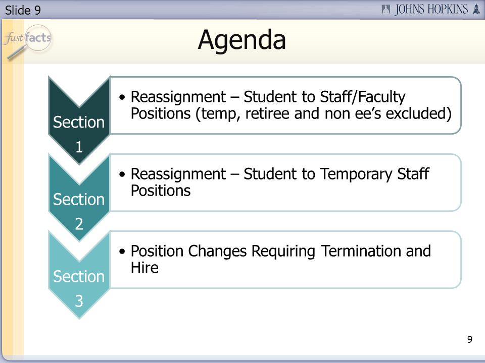 Slide 9 Agenda Section 1 Reassignment – Student to Staff/Faculty Positions (temp, retiree and non ees excluded) Section 2 Reassignment – Student to Temporary Staff Positions Section 3 Position Changes Requiring Termination and Hire 9