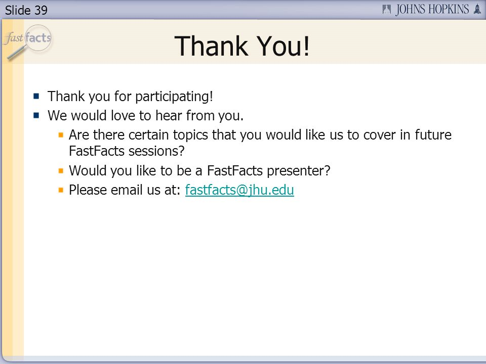 Slide 39 Thank You! Thank you for participating! We would love to hear from you. Are there certain topics that you would like us to cover in future Fa