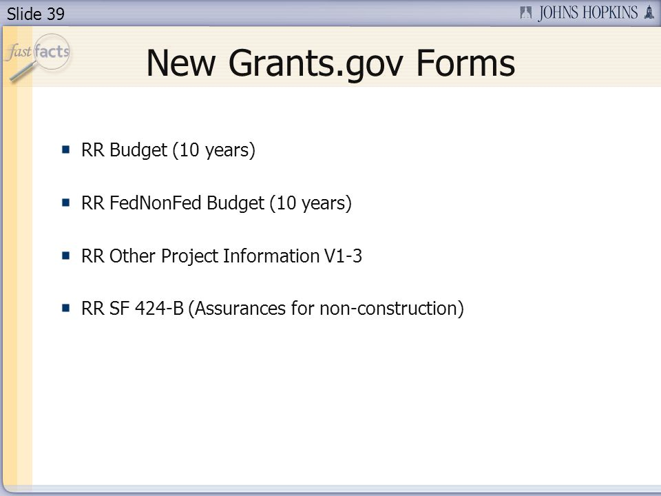 Slide 39 New Grants.gov Forms RR Budget (10 years) RR FedNonFed Budget (10 years) RR Other Project Information V1-3 RR SF 424-B (Assurances for non-co