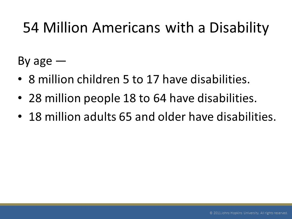 54 Million Americans with a Disability By age 8 million children 5 to 17 have disabilities.