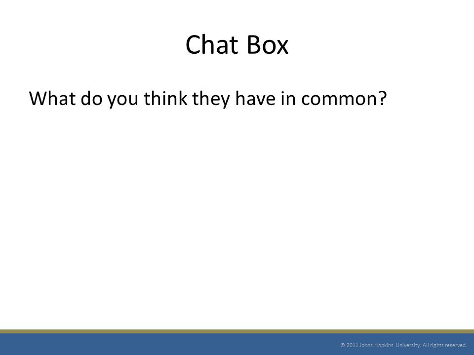 Chat Box What do you think they have in common. © 2011 Johns Hopkins University.