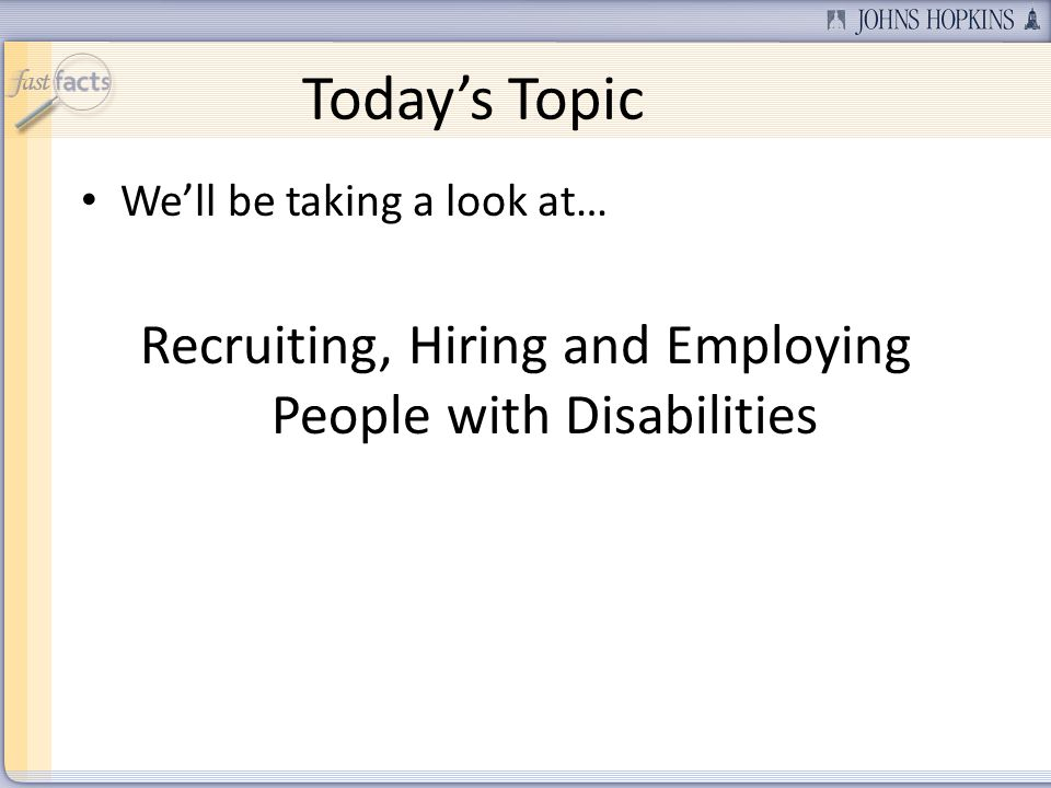 Todays Topic Well be taking a look at… Recruiting, Hiring and Employing People with Disabilities