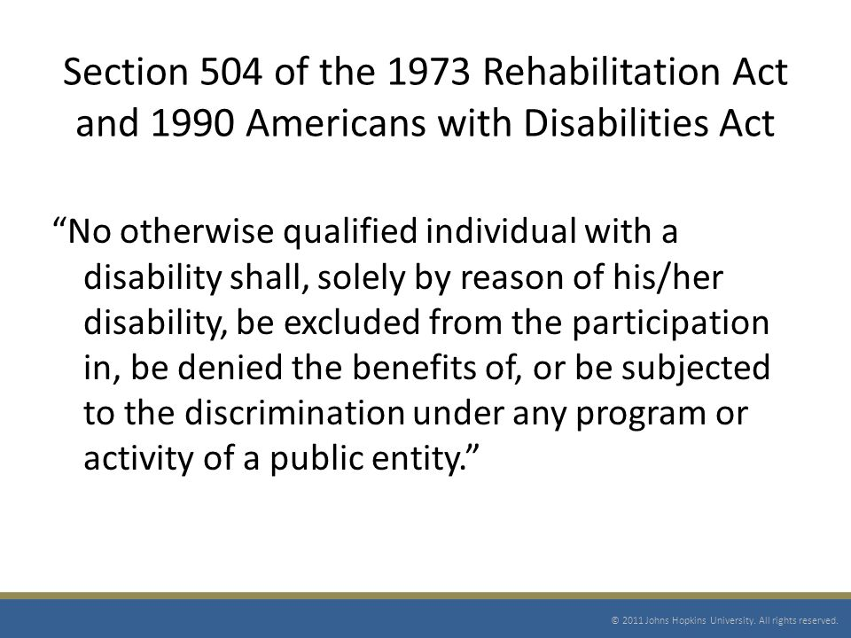 Section 504 of the 1973 Rehabilitation Act and 1990 Americans with Disabilities Act No otherwise qualified individual with a disability shall, solely by reason of his/her disability, be excluded from the participation in, be denied the benefits of, or be subjected to the discrimination under any program or activity of a public entity.
