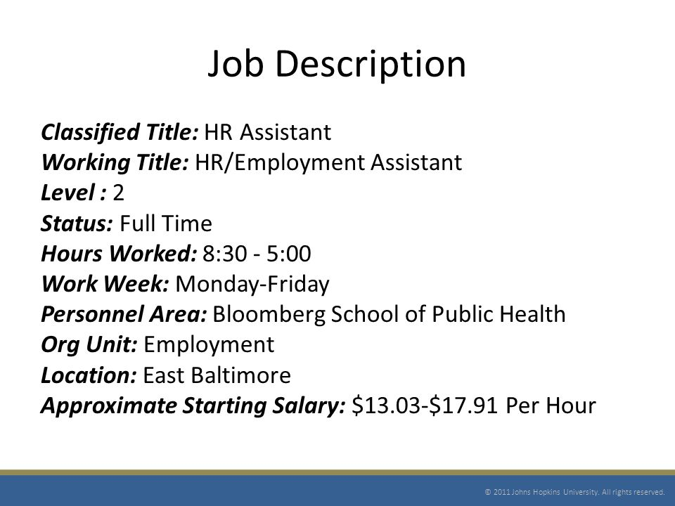 Job Description Classified Title: HR Assistant Working Title: HR/Employment Assistant Level : 2 Status: Full Time Hours Worked: 8:30 - 5:00 Work Week: Monday-Friday Personnel Area: Bloomberg School of Public Health Org Unit: Employment Location: East Baltimore Approximate Starting Salary: $13.03-$17.91 Per Hour © 2011 Johns Hopkins University.