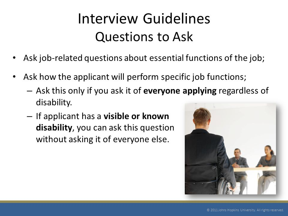 Interview Guidelines Questions to Ask Ask job-related questions about essential functions of the job; Ask how the applicant will perform specific job functions; – Ask this only if you ask it of everyone applying regardless of disability.
