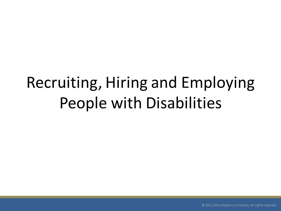 Recruiting, Hiring and Employing People with Disabilities © 2011 Johns Hopkins University.