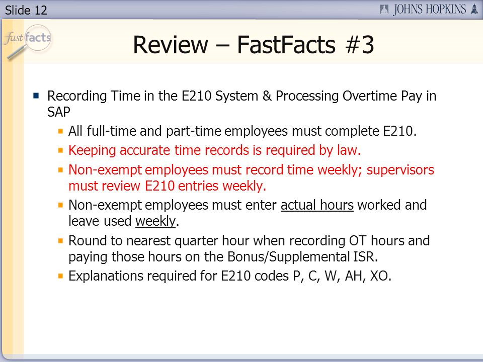 Slide 12 Review – FastFacts #3 Recording Time in the E210 System & Processing Overtime Pay in SAP All full-time and part-time employees must complete E210.