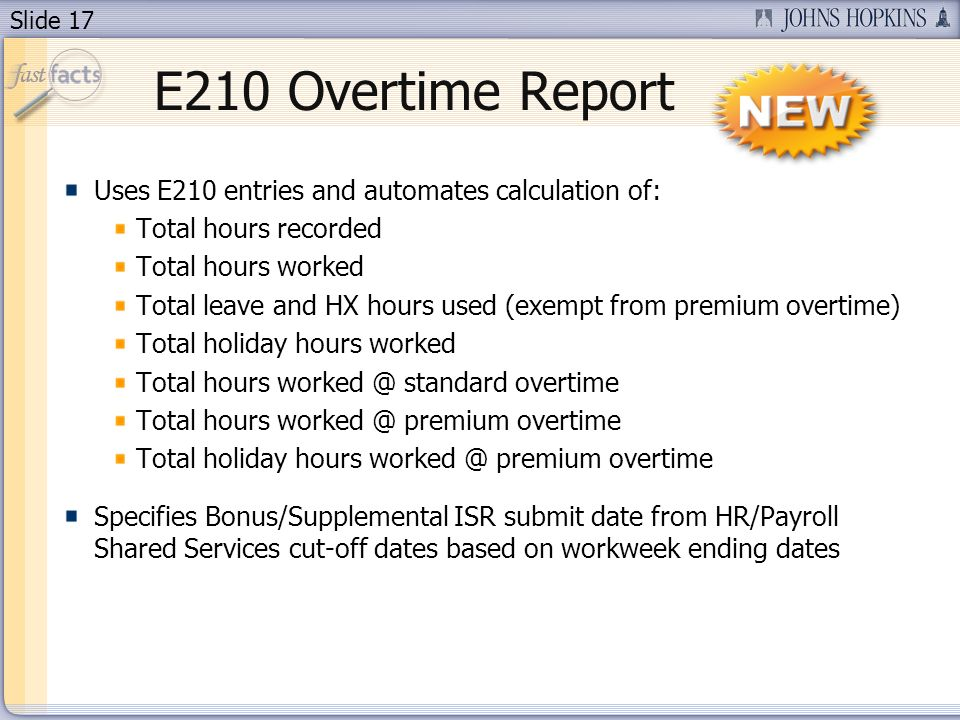 Slide 17 E210 Overtime Report Uses E210 entries and automates calculation of: Total hours recorded Total hours worked Total leave and HX hours used (exempt from premium overtime) Total holiday hours worked Total hours worked @ standard overtime Total hours worked @ premium overtime Total holiday hours worked @ premium overtime Specifies Bonus/Supplemental ISR submit date from HR/Payroll Shared Services cut-off dates based on workweek ending dates