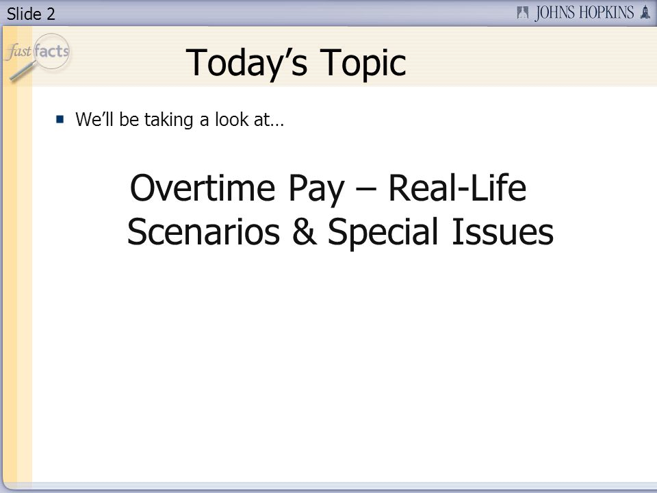 Slide 2 Todays Topic Well be taking a look at… Overtime Pay – Real-Life Scenarios & Special Issues