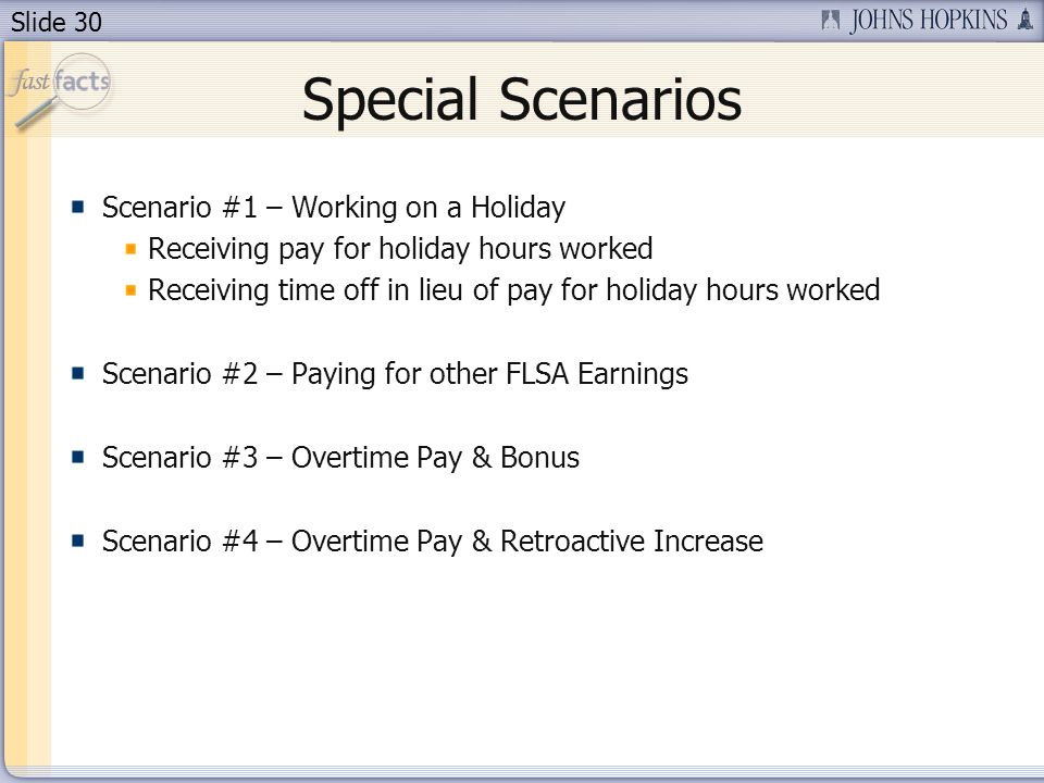Slide 30 Special Scenarios Receiving pay for holiday hours worked Receiving time off in lieu of pay for holiday hours worked Scenario #2 – Paying for other FLSA Earnings Scenario #3 – Overtime Pay & Bonus Scenario #4 – Overtime Pay & Retroactive Increase Scenario #1 – Working on a Holiday