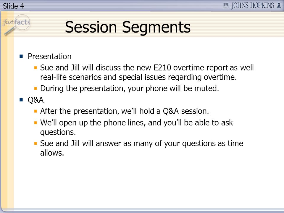 Slide 4 Session Segments Presentation Sue and Jill will discuss the new E210 overtime report as well real-life scenarios and special issues regarding overtime.