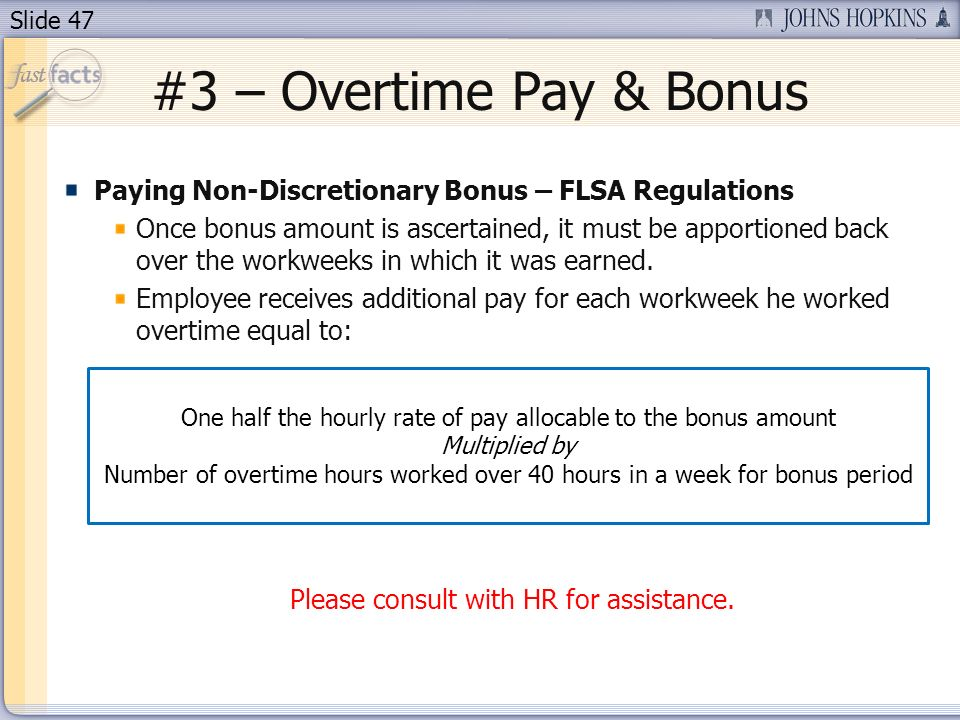 Slide 47 #3 – Overtime Pay & Bonus Paying Non-Discretionary Bonus – FLSA Regulations Once bonus amount is ascertained, it must be apportioned back over the workweeks in which it was earned.