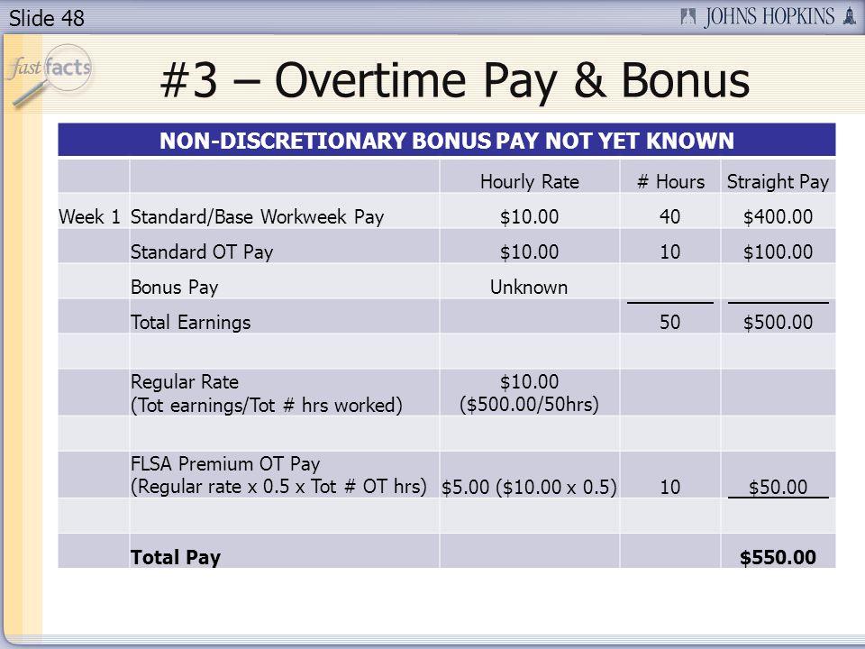 Slide 48 #3 – Overtime Pay & Bonus NON-DISCRETIONARY BONUS PAY NOT YET KNOWN Hourly Rate# HoursStraight Pay Week 1Standard/Base Workweek Pay$10.0040$400.00 Standard OT Pay$10.0010$100.00 Bonus PayUnknown Total Earnings50$500.00 Regular Rate (Tot earnings/Tot # hrs worked) $10.00 ($500.00/50hrs) FLSA Premium OT Pay (Regular rate x 0.5 x Tot # OT hrs)$5.00 ($10.00 x 0.5)10$50.00 Total Pay$550.00