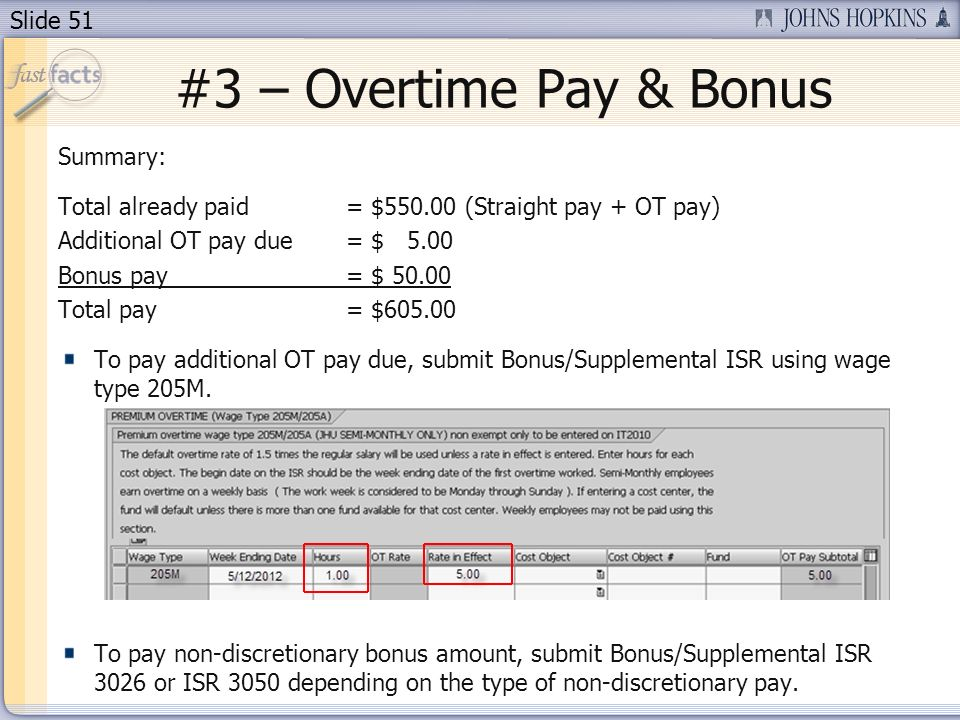 Slide 51 #3 – Overtime Pay & Bonus Summary: Total already paid = $550.00 (Straight pay + OT pay) Additional OT pay due = $ 5.00 Bonus pay= $ 50.00 Total pay = $605.00 To pay additional OT pay due, submit Bonus/Supplemental ISR using wage type 205M.