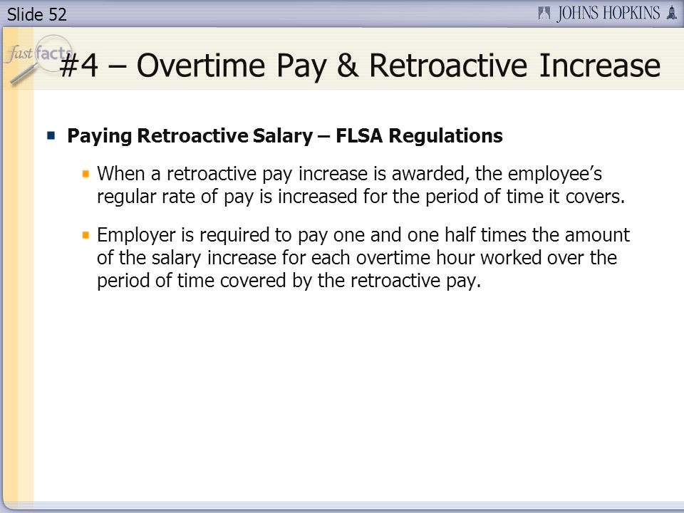Slide 52 Paying Retroactive Salary – FLSA Regulations When a retroactive pay increase is awarded, the employees regular rate of pay is increased for the period of time it covers.