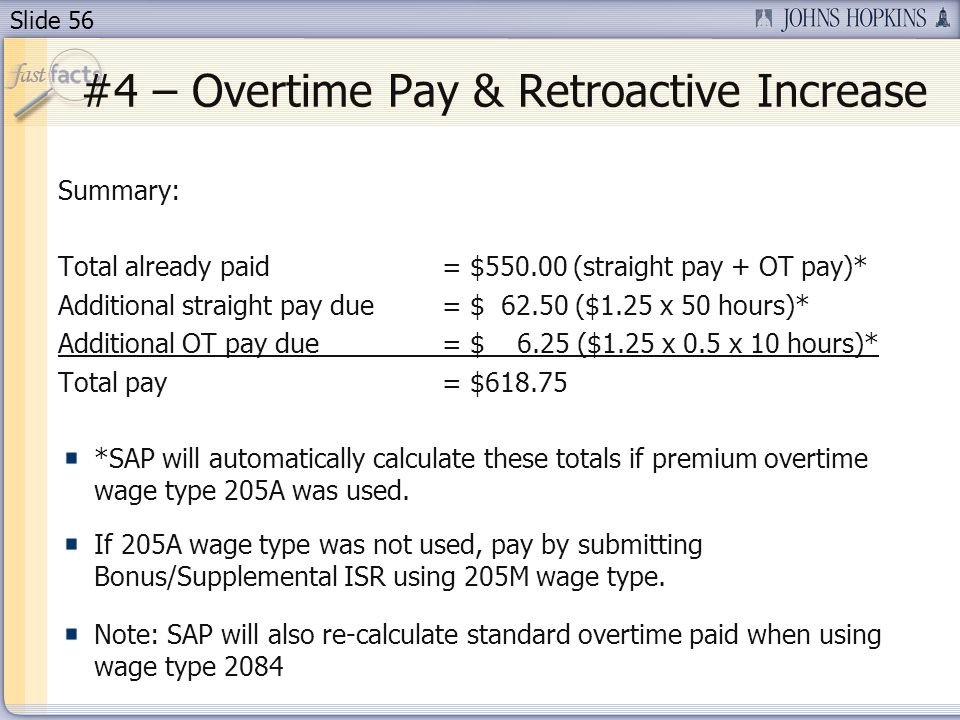 Slide 56 #4 – Overtime Pay & Retroactive Increase Summary: Total already paid = $550.00 (straight pay + OT pay)* Additional straight pay due = $ 62.50 ($1.25 x 50 hours)* Additional OT pay due = $ 6.25 ($1.25 x 0.5 x 10 hours)* Total pay = $618.75 *SAP will automatically calculate these totals if premium overtime wage type 205A was used.