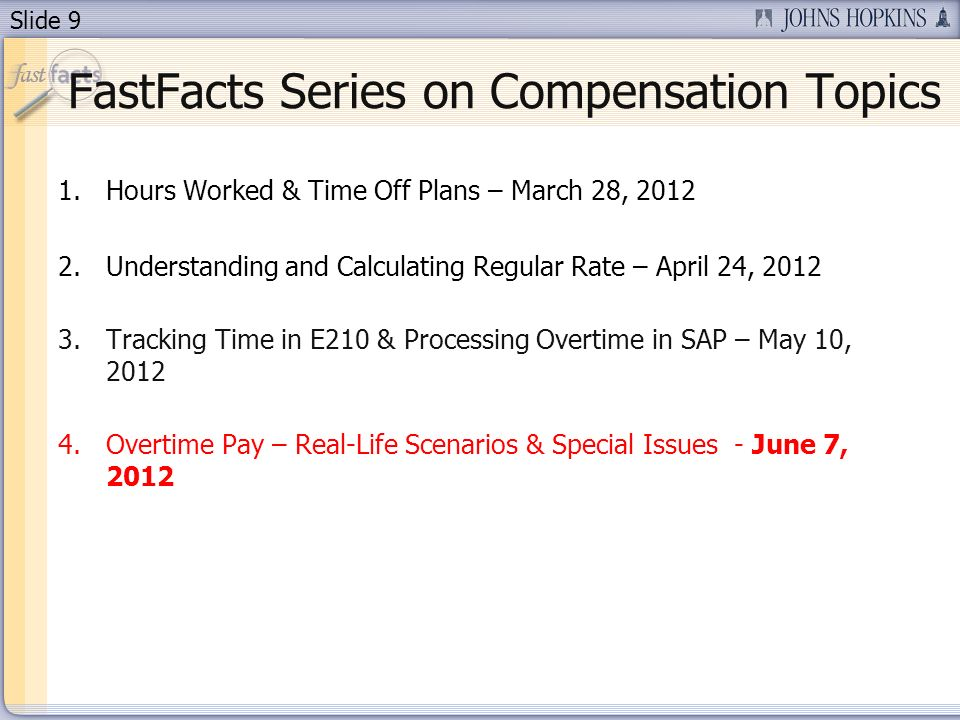 Slide 10 Review – FastFacts #1 Hours Worked & Time Off Plans Required to pay non-exempt employees for all time worked With or without supervisor approval Regardless of departmental budget contraints Generally include: wait time, on-call time, meal & rest periods, sleep time, travel time, lectures, meetings, training, pre/post activities May only grant time off in lieu of pay for overtime hours worked during the same pay period (Time Off Plan) Any time not worked (e.g., vacation, holiday) must be excluded from calculating overtime
