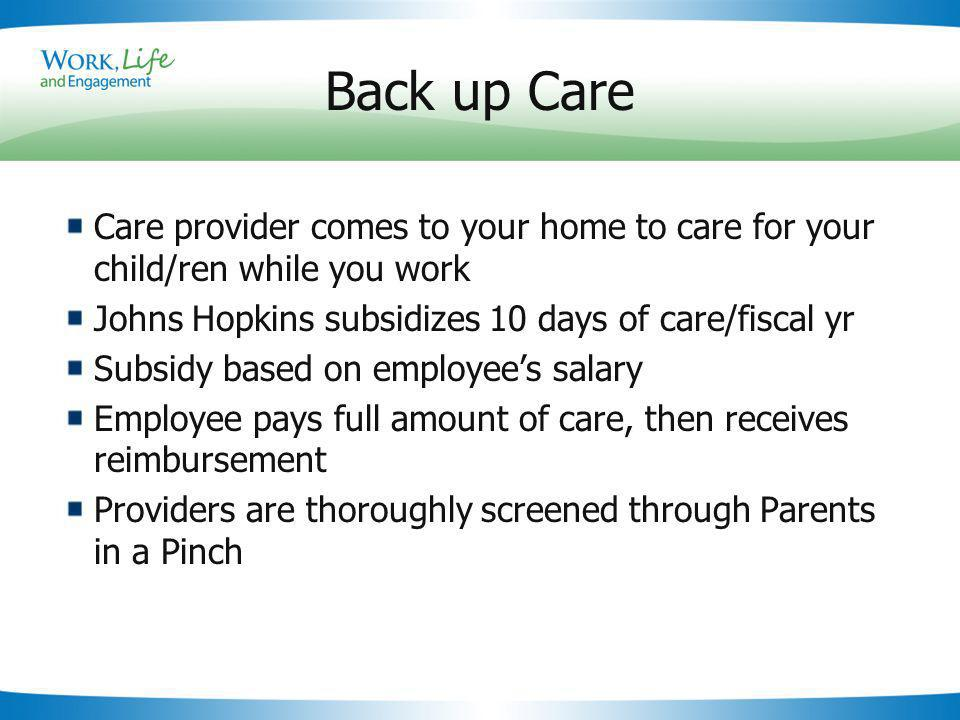 Slide 17 Back up Care Care provider comes to your home to care for your child/ren while you work Johns Hopkins subsidizes 10 days of care/fiscal yr Subsidy based on employees salary Employee pays full amount of care, then receives reimbursement Providers are thoroughly screened through Parents in a Pinch