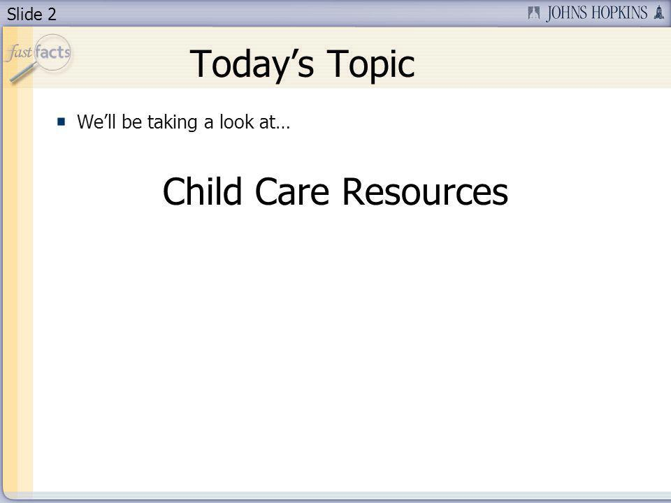 Slide 2 Todays Topic Well be taking a look at… Child Care Resources