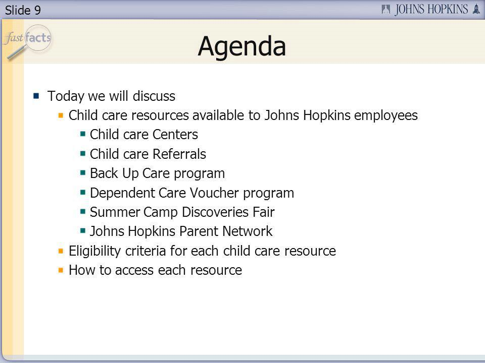 Slide 9 Agenda Today we will discuss Child care resources available to Johns Hopkins employees Child care Centers Child care Referrals Back Up Care program Dependent Care Voucher program Summer Camp Discoveries Fair Johns Hopkins Parent Network Eligibility criteria for each child care resource How to access each resource