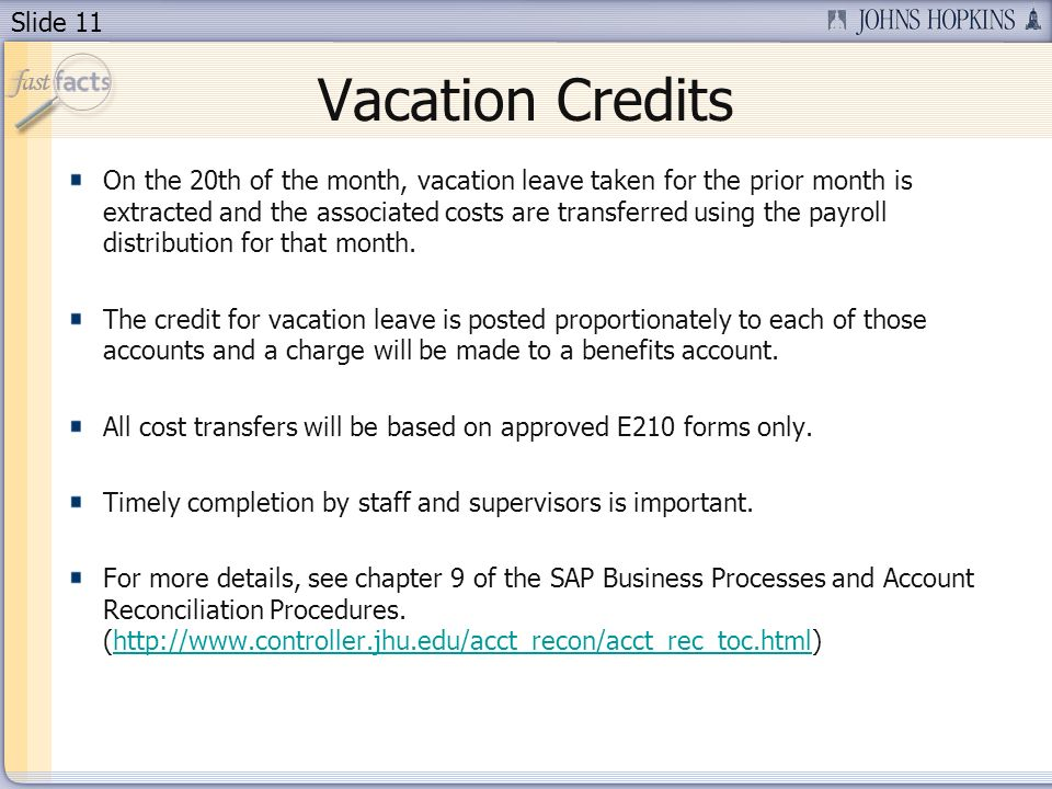 Slide 11 Vacation Credits On the 20th of the month, vacation leave taken for the prior month is extracted and the associated costs are transferred using the payroll distribution for that month.