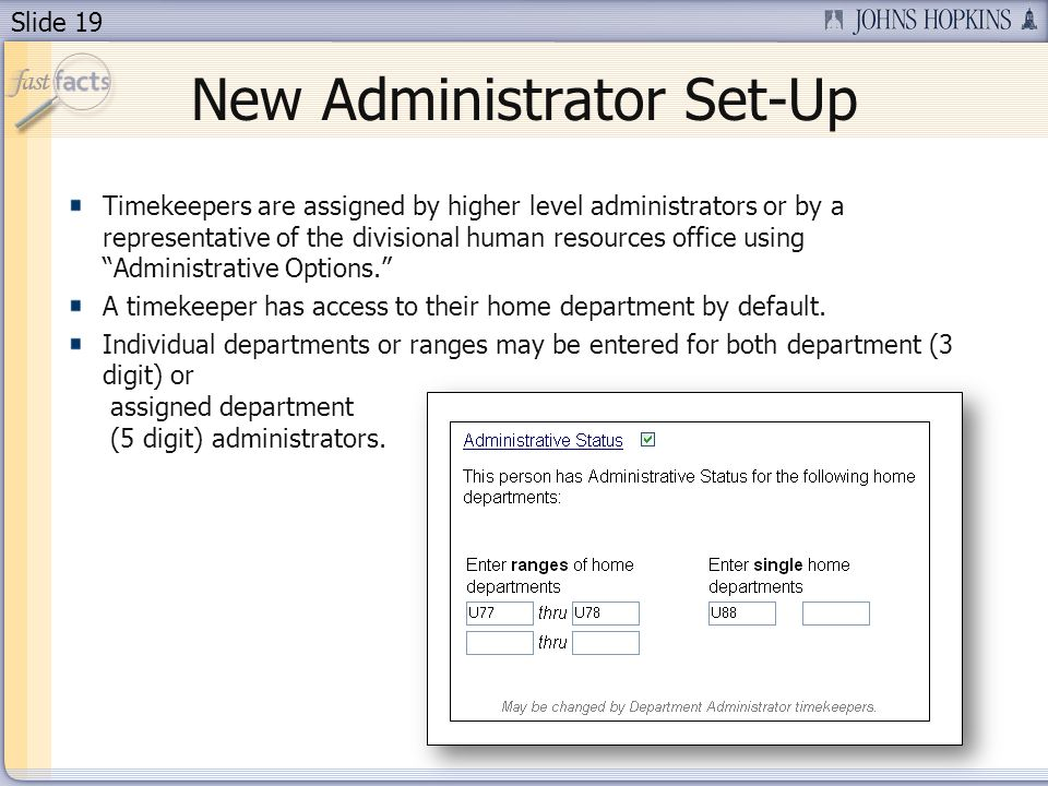 Slide 19 New Administrator Set-Up Timekeepers are assigned by higher level administrators or by a representative of the divisional human resources office using Administrative Options.