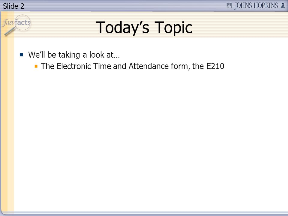 Slide 2 Todays Topic Well be taking a look at… The Electronic Time and Attendance form, the E210