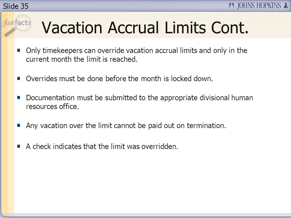 Slide 35 Vacation Accrual Limits Cont. Only timekeepers can override vacation accrual limits and only in the current month the limit is reached. Overr